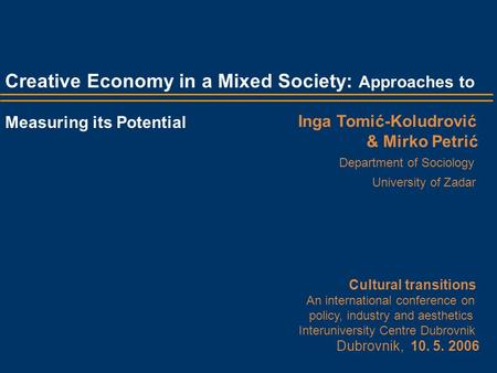 Creative Economy in a Mixed Society: Approaches to Measuring its Potential Inga Tomić-Koludrović & Mirko Petrić Department of Sociology University of Zadar.