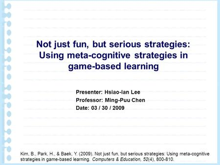Not just fun, but serious strategies: Using meta-cognitive strategies in game-based learning Kim, B., Park, H., & Baek, Y. (2009). Not just fun, but serious.