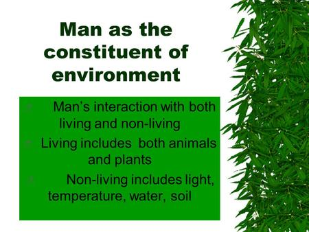 Man as the constituent of environment  Man's interaction with both living and non-living  Living includes both animals and plants  Non-living includes.