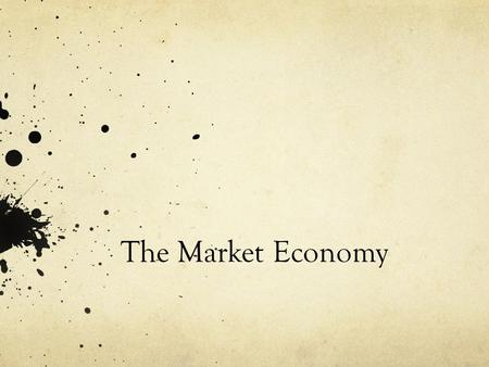 The Market Economy. Learning Objectives Define Economics Differentiate between different Economic systems Describe the characteristics of a market economy,