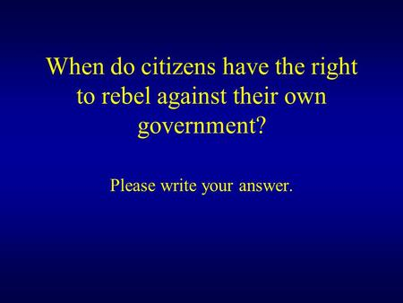 When do citizens have the right to rebel against their own government? Please write your answer.