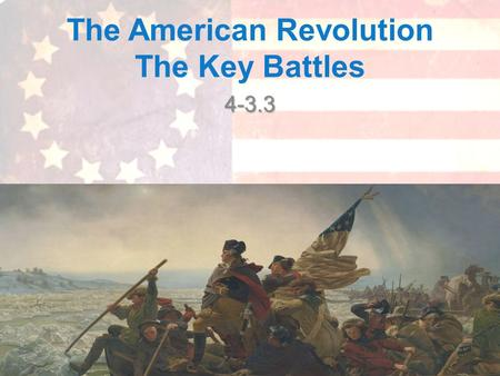 The American Revolution The Key Battles 4-3.3. What Lead us to this Point? What was the initial cause of the Revolutionary War?What was the initial cause.