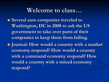 Welcome to class… Several auto companies traveled to Washington, DC in 2008 to ask the US government to take over parts of their companies to keep them.