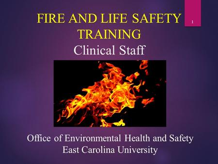 1 FIRE AND LIFE SAFETY TRAINING Clinical Staff Office of Environmental Health and Safety East Carolina University.