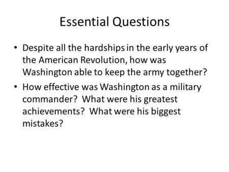 Essential Questions Despite all the hardships in the early years of the American Revolution, how was Washington able to keep the army together? How effective.