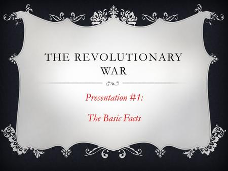 THE REVOLUTIONARY WAR Presentation #1: The Basic Facts.
