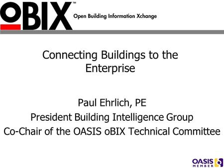 Connecting Buildings to the Enterprise Paul Ehrlich, PE President Building Intelligence Group Co-Chair of the OASIS oBIX Technical Committee.