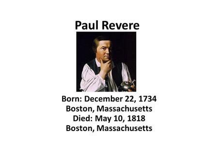 Paul Revere Born: December 22, 1734 Boston, Massachusetts Died: May 10, 1818 Boston, Massachusetts.