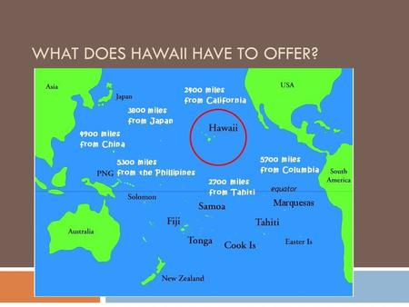 WHAT DOES HAWAII HAVE TO OFFER?. Why Hawaii: Background  Location, location, location  Missionaries  Money interests  Sugar trade – plantation owners.