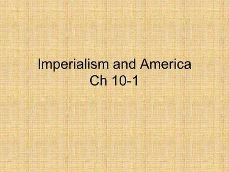 Imperialism and America Ch 10-1. American Expansionism Imperialism- the policy in which stronger nations extend their economic, political, or military.