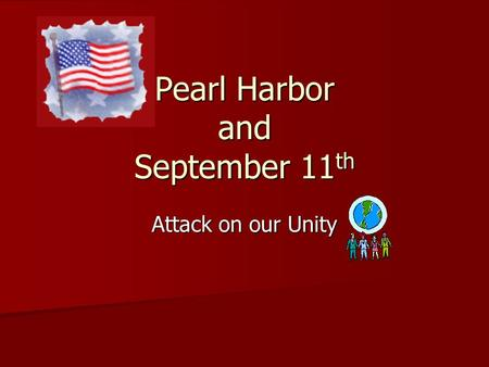 Pearl Harbor and September 11 th Attack on our Unity.
