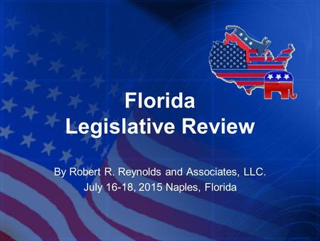 Florida Legislative Review By Robert R. Reynolds and Associates, LLC. July 16-18, 2015 Naples, Florida.