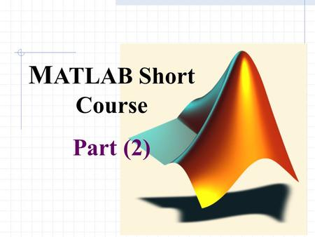 1 M ATLAB Short Course Part (2). 2 Elementary Math Function abs, sign: Absolute value and Signum Function sin, cos, asin, acos…: Triangular functions.