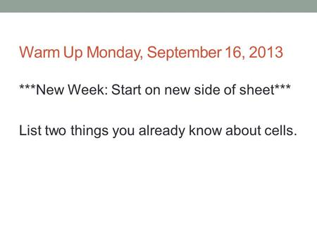 Warm Up Monday, September 16, 2013 ***New Week: Start on new side of sheet*** List two things you already know about cells.