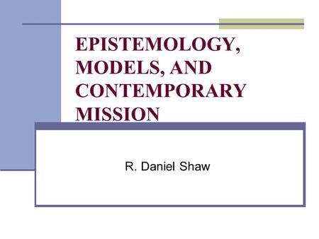 EPISTEMOLOGY, MODELS, AND CONTEMPORARY MISSION R. Daniel Shaw.