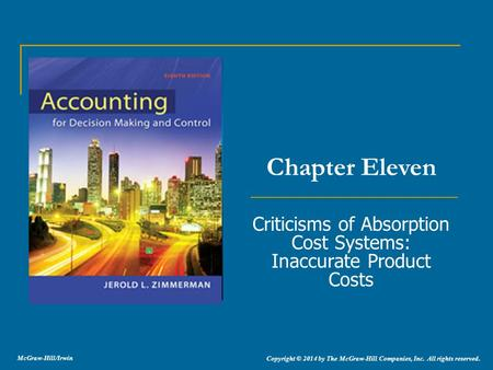 Criticisms of Absorption Cost Systems: Inaccurate Product Costs Chapter Eleven Copyright © 2014 by The McGraw-Hill Companies, Inc. All rights reserved.