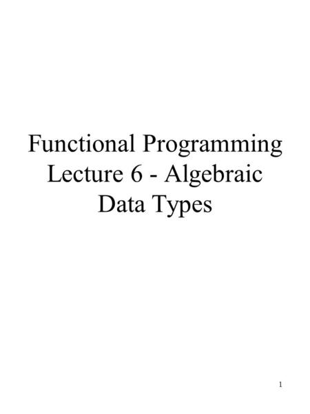 1 Functional Programming Lecture 6 - Algebraic Data Types.