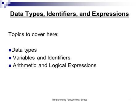 Programming Fundamental Slides1 Data Types, Identifiers, and Expressions Topics to cover here: Data types Variables and Identifiers Arithmetic and Logical.