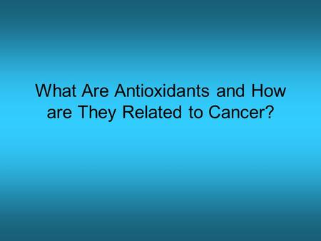 What Are Antioxidants and How are They Related to Cancer?