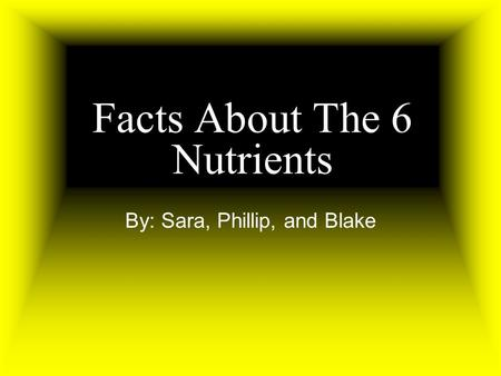 Facts About The 6 Nutrients By: Sara, Phillip, and Blake.