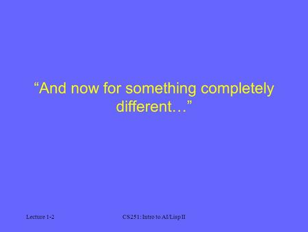 "Lecture 1-2CS251: Intro to AI/Lisp II ""And now for something completely different…"""