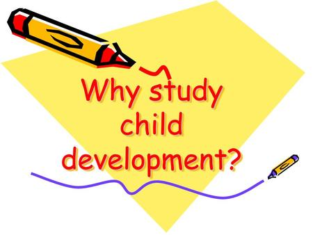 Why study child development?. Why Study Child Development?