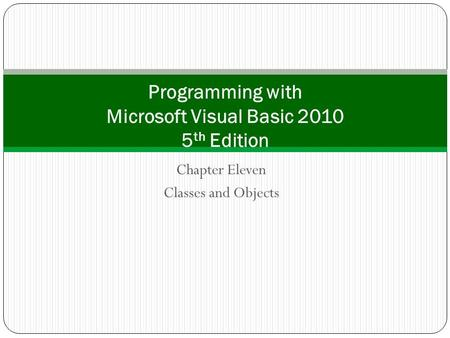 Chapter Eleven Classes and Objects Programming with Microsoft Visual Basic 2010 5 th Edition.