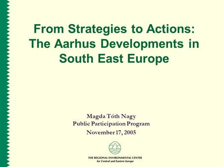 From Strategies to Actions: The Aarhus Developments in South East Europe Magda Tóth Nagy Public Participation Program November 17, 2005.