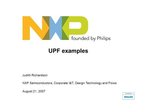 Judith Richardson NXP Semiconductors, Corporate I&T, Design Technology and Flows August 21, 2007 UPF examples.