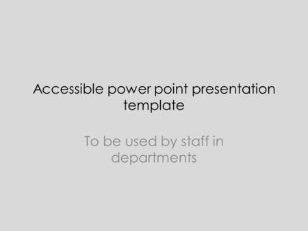 Accessible power point presentation template To be used by staff in departments.