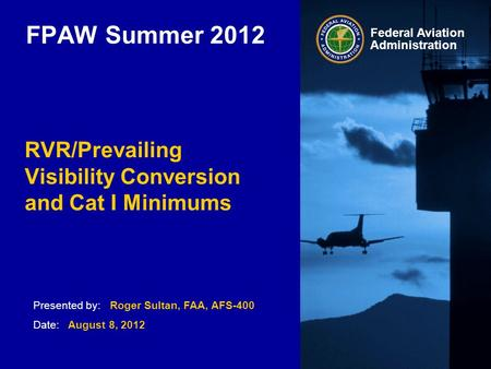 Presented by: Roger Sultan, FAA, AFS-400 Date: August 8, 2012 Federal Aviation Administration FPAW Summer 2012 RVR/Prevailing Visibility Conversion and.