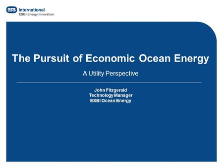 Filename.ppt1 The Pursuit of Economic Ocean Energy A Utility Perspective John Fitzgerald Technology Manager ESBI Ocean Energy.