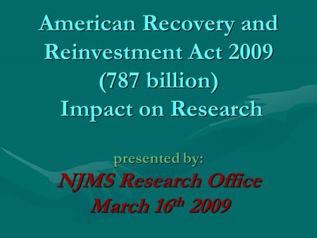 American Recovery and Reinvestment Act 2009 (787 billion) Impact on Research presented by: NJMS Research Office March 16 th 2009.