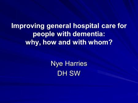 Improving general hospital care for people with dementia: why, how and with whom? Nye Harries DH SW.