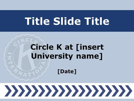 Title Slide Title Circle K at [insert University name] [Date]
