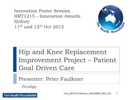 The Health Roundtable Hip and Knee Replacement Improvement Project – Patient Goal Driven Care Presenter: Peter Faulkner Bendigo Innovation Poster Session.