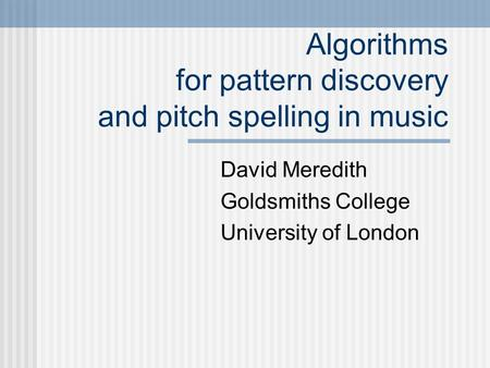 Algorithms for pattern discovery and pitch spelling in music David Meredith Goldsmiths College University of London.