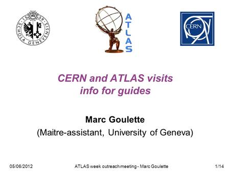 05/06/2012 ATLAS week outreach meeting - Marc Goulette1/14 CERN and ATLAS visits info for guides Marc Goulette (Maitre-assistant, University of Geneva)