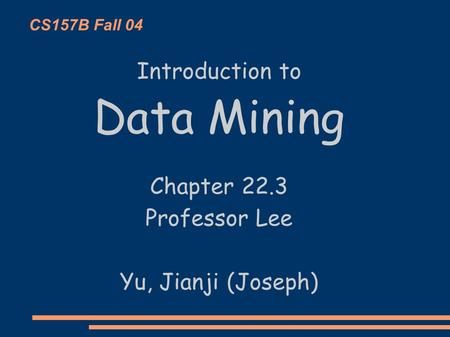 CS157B Fall 04 Introduction to Data Mining Chapter 22.3 Professor Lee Yu, Jianji (Joseph)