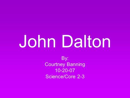 John Dalton By: Courtney Banning 10-20-07 Science/Core 2-3.