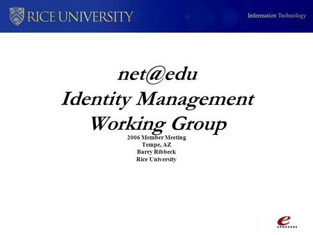 Identity Management Working Group 2006 Member Meeting Tempe, AZ Barry Ribbeck Rice University.