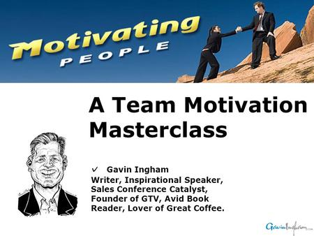 ✓ Gavin Ingham Writer, Inspirational Speaker, Sales Conference Catalyst, Founder of GTV, Avid Book Reader, Lover of Great Coffee. A Team Motivation Masterclass.
