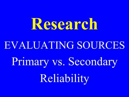 Research EVALUATING SOURCES Primary vs. Secondary Reliability.