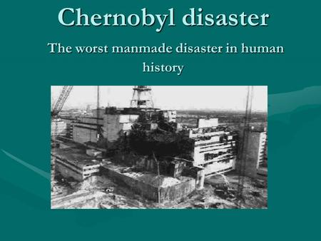 Chernobyl disaster The worst manmade disaster in human history.