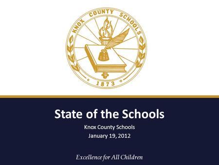Excellence for All Children State of the Schools Knox County Schools January 19, 2012.