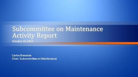 Subcommittee on Maintenance Activity Report October 15, 2013 Carlos Braceras Chair, Subcommittee on Maintenance.