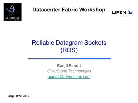 Datacenter Fabric Workshop August 22, 2005 Reliable Datagram Sockets (RDS) Ranjit Pandit SilverStorm Technologies
