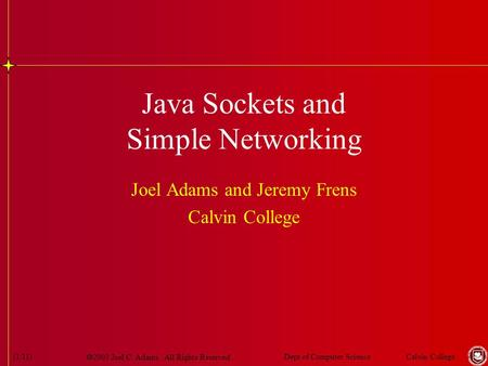  2003 Joel C. Adams. All Rights Reserved. Calvin CollegeDept of Computer Science(1/11) Java Sockets and Simple Networking Joel Adams and Jeremy Frens.