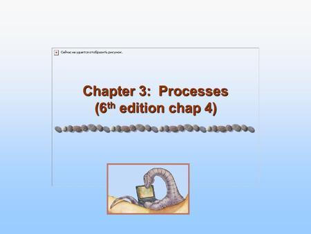 Chapter 3: Processes (6 th edition chap 4). 3.2 Silberschatz, Galvin and Gagne ©2005 Operating System Concepts Chapter 3: Processes Process Concept Process.