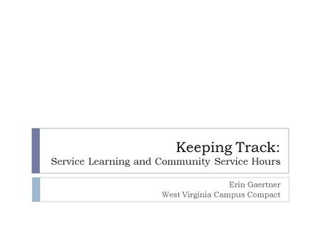Keeping Track: Service Learning and Community Service Hours Erin Gaertner West Virginia Campus Compact.